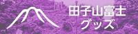 田子山富士グッズ